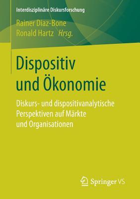 Dispositiv Und Okonomie: Diskurs- Und Dispositivanalytische Perspektiven Auf Markte Und Organisationen - Diaz-Bone, Rainer (Editor), and Hartz, Ronald (Editor)