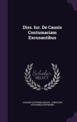 Diss. Iur. de Causis Contumaciam Excusantibus - Kraus, Johann Gottfried, and Hoffmann, Christian Gottfried (Creator)