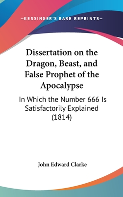 Dissertation on the Dragon, Beast, and False Prophet of the Apocalypse: In Which the Number 666 Is Satisfactorily Explained (1814) - Clarke, John Edward