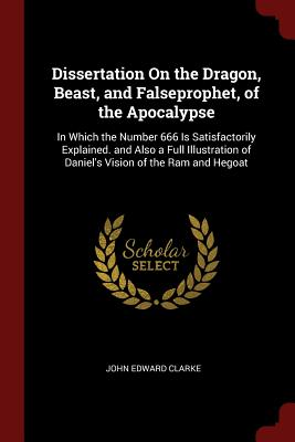 Dissertation on the Dragon, Beast, and Falseprophet, of the Apocalypse: In Which the Number 666 Is Satisfactorily Explained. and Also a Full Illustration of Daniel's Vision of the RAM and Hegoat - Clarke, John Edward