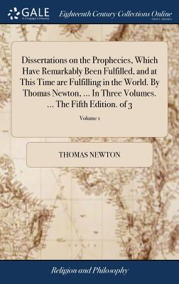 Dissertations on the Prophecies, Which Have Remarkably Been Fulfilled, and at This Time Are Fulfilling in the World. by Thomas Newton, ... in Three Volumes. ... the Fifth Edition. of 3; Volume 1 - Newton, Thomas