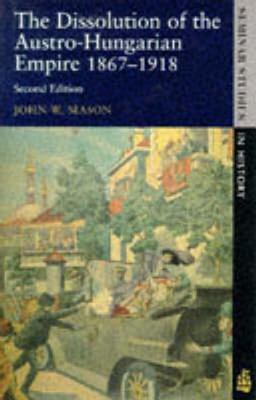 Dissolution of the Austro-Hungarian Empire: 1867-1918 - Mason, John W, and Macqueen, Neil
