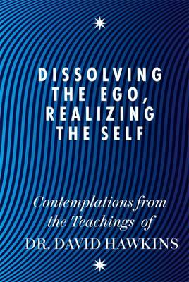 Dissolving the Ego, Realizing the Self: Contemplations from the Teachings of Dr David R. Hawkins MD, PhD - Hawkins, David R.