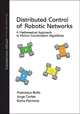 Distributed Control of Robotic Networks: A Mathematical Approach to Motion Coordination Algorithms a Mathematical Approach to Motion Coordination Algorithms - Bullo, Francesco