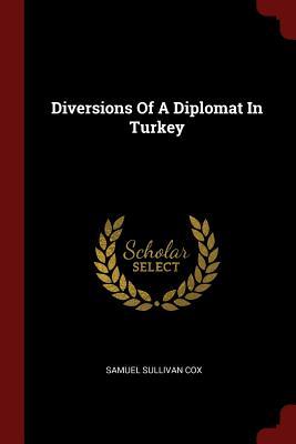 Diversions of a Diplomat in Turkey - Cox, Samuel Sullivan