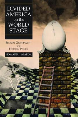 Divided America on the World Stage: Broken Government and Foreign Policy - Wiarda, Howard J