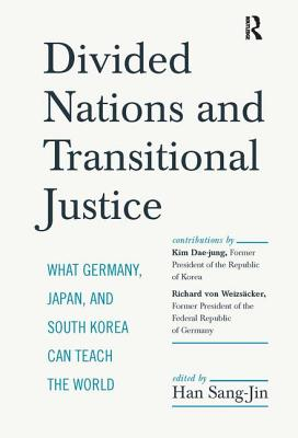 Divided Nations and Transitional Justice: What Germany, Japan and South Korea Can Teach the World - Han, Sang-Jin, and Dae-Jung, Kim, and Von Weizsaecker, Richard