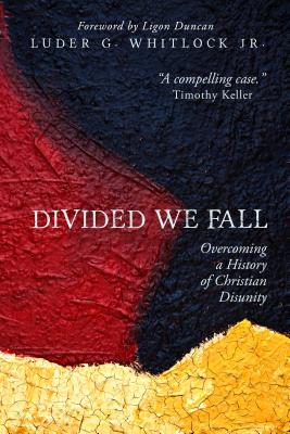 Divided We Fall: Overcoming a History of Christian Disunity - Whitlock, Luder G
