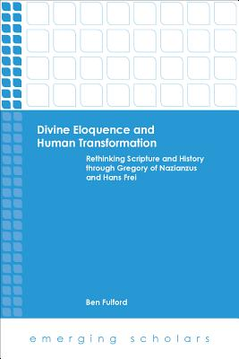 Divine Eloquence and Human Transformation: Rethinking Scripture and History Through Gregory of Nazianzus and Hans Frei - Fulford, Ben