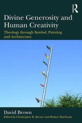 Divine Generosity and Human Creativity: Theology through Symbol, Painting and Architecture - Brown, David, and Brewer, Christopher R. (Editor), and MacSwain, Robert (Editor)