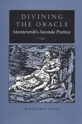 Divining the Oracle: Monteverdi's Seconda Prattica - Ossi, Massimo