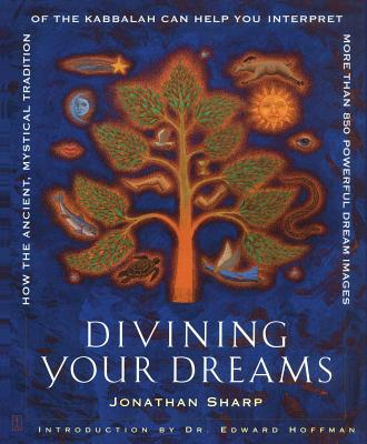 Divining Your Dreams: How the Ancient, Mystical Tradition of the Kabbalah Can Help You Interpret More Than 850 Powerful Dream Images - Sharp, Jonathan, and Hoffman, Edward (Introduction by)