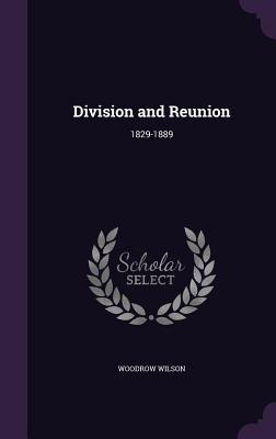 Division and Reunion: 1829-1889 - Wilson, Woodrow