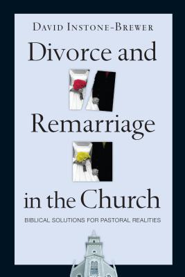 Divorce and Remarriage in the Church: Biblical Solutions for Pastoral Realities - Instone-Brewer, David
