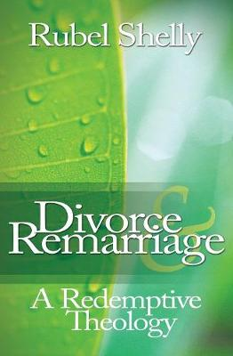 Divorce & Remarriage: A Redemptive Theology - Shelly, Rubel, Dr., Ph.D.