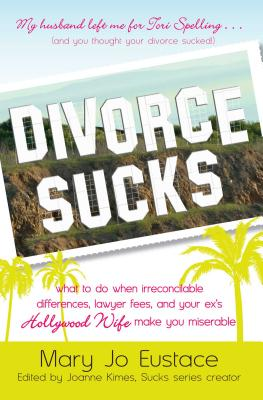 Divorce Sucks: What to Do When Irreconcilable Differences, Lawyer Fees, and Your Ex's Hollywood Wife Make You Miserable - Eustace, Mary Jo, and Kimes, Joanne (Editor)