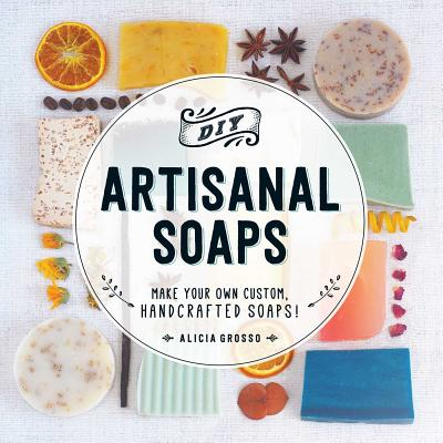 DIY Artisanal Soaps: Make Your Own Custom, Handcrafted Soaps! - Grosso, Alicia