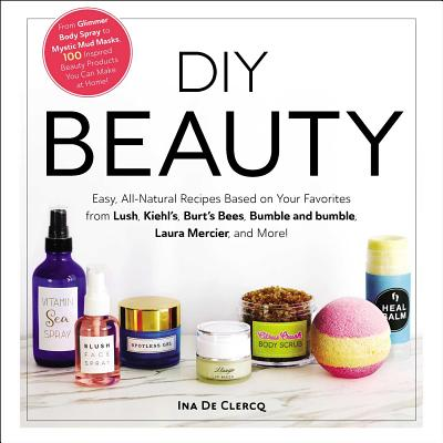 DIY Beauty: Easy, All-Natural Recipes Based on Your Favorites from Lush, Kiehl's, Burt's Bees, Bumble and Bumble, Laura Mercier, and More! - de Clercq, Ina