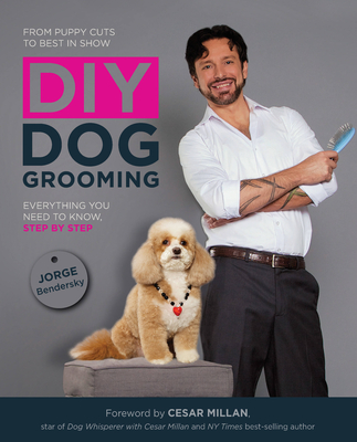 DIY Dog Grooming, from Puppy Cuts to Best in Show: Everything You Need to Know, Step by Step - Bendersky, Jorge