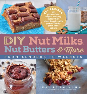 DIY Nut Milks, Nut Butters, and More: From Almonds to Walnuts - King, Melissa