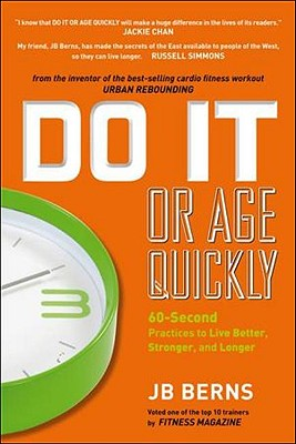 Do It or Age Quickly: 60-Second Practices to Live Better, Stronger, and Longer - Berns, JB