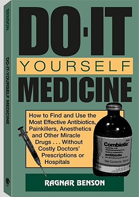 Do-It-Yourself Medicine: How to Find and Use the Most Effective Antibiotics, Painkillers, Anesthetics and Other Miracle Drugs . . . Without Costly Doctorsa (TM) Prescriptions or Hospitals - Benson, Ragnar