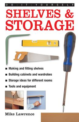 Do-it-yourself Shelves & Storage: A Practical Instructive Guide to Building Shelves and Storage Facilities in Your Home - Lawrence, Mike