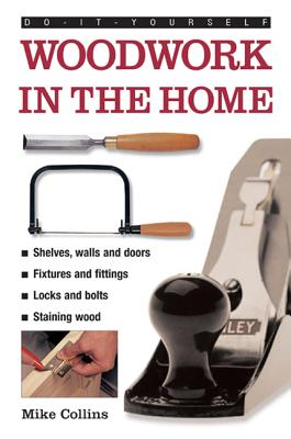 Do-it-yourself Woodwork in the Home: a Practical, Illustrated Guide to All the Basic Woodworking Tasks, in Step-by-step Pictures - Collins, Mike