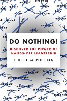 Do Nothing!: Discover the Power of Hands-Off Leadership - Murnighan, J Keith