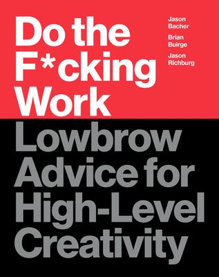 Do the F*cking Work: Lowbrow Advice for High-Level Creativity - Buirge, Brian, and Bacher, Jason, and Richburg, Jason