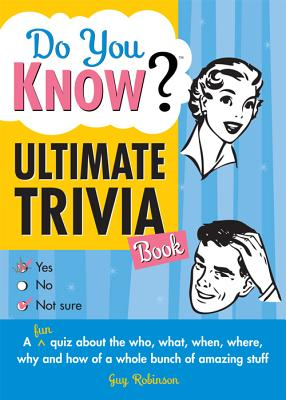 Do You Know Ultimate Trivia Book: A Fun Quiz about the Who, What, When, Where, Why and How of a Whole Bunch of Amazing Stuff - Robinson, Guy