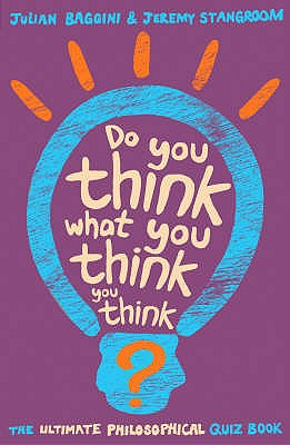 Do You Think What You Think You Think?: The Ultimate Philosophy Quizbook - Stangroom, Jeremy, and Baggini, Julian