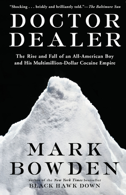 Doctor Dealer: The Rise and Fall of an All-American Boy and His Multimillion-Dollar Cocaine Empire - Bowden, Mark