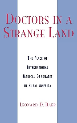 Doctors in a Strange Land: The Place of International Medical Graduates in Rural America - Baer, Leonard David