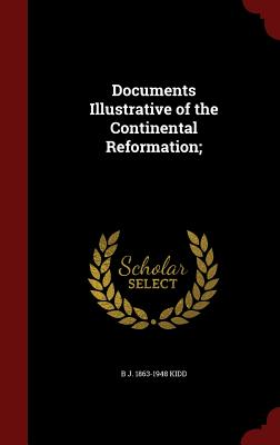 Documents Illustrative of the Continental Reformation - Kidd, B J 1863-1948