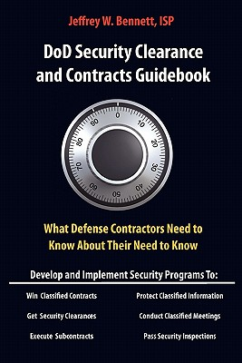 Dod Security Clearances and Contracts Guidebook-What Cleared Contractors Need to Know about Their Need to Know - Bennett, Jeffrey W
