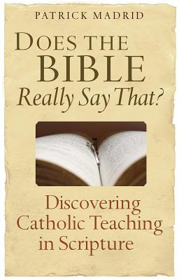 Does the Bible Really Say That?: Discovering Catholic Teaching in Scripture - Madrid, Patrick