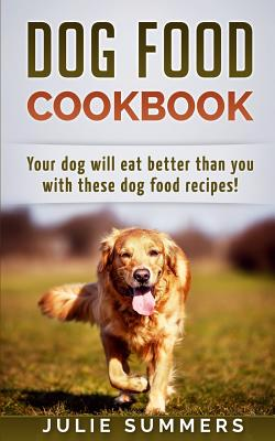 Dog Food Cookbook: Your Dog Will Eat Better Than You! - Summers, Julie