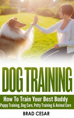Dog Training: How to Train Your Best Buddy - Puppy Training, Dog Care, Potty Training & Animal Care - Cesar, Brad