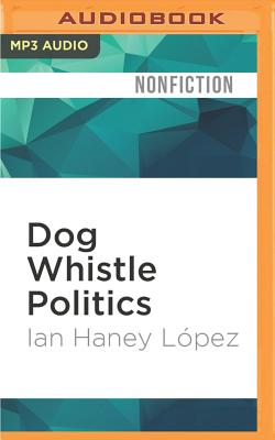 Dog Whistle Politics: How Coded Racial Appeals Have Reinvented Racism and Wrecked the Middle Class - Lopez, Ian Haney