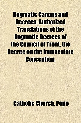 Dogmatic Canons and Decrees; Authorized Translations of the Dogmatic Decrees of the Council of Trent, the Decree on the Immaculate Conception, - Pope, Catholic Church
