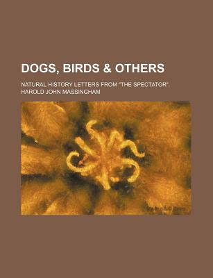 "Dogs, Birds & Others; Natural History Letters from ""The Spectator."" - Massingham, Harold John"