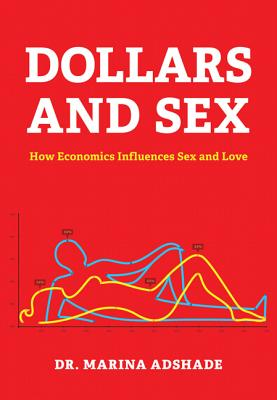 Dollars and Sex: How Economics Influences Sex and Love - Adshade, Marina