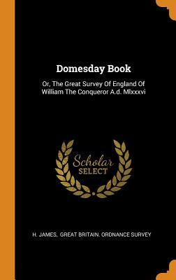 Domesday Book: Or, The Great Survey Of England Of William The Conqueror A.d. Mlxxxvi - James, H, and Great Britain Ordnance Survey (Creator)