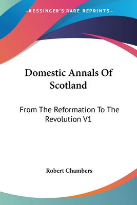 Domestic Annals of Scotland: From the Reformation to the Revolution V1 - Chambers, Robert, Professor