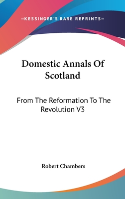 Domestic Annals of Scotland: From the Reformation to the Revolution V3 - Chambers, Robert