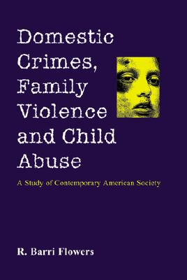Domestic Crimes, Family Violence and Child Abuse: A Study of Contemporary American Society - Flowers, R Barri