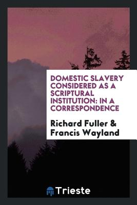 Domestic Slavery Considered as a Scriptural Institution: In a Correspondence - Fuller, Richard, and Wayland, Francis