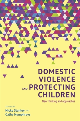 Domestic Violence and Protecting Children: New Thinking and Approaches - Humphreys, Cathy (Editor), and Stanley, Nicky (Editor), and Westwood, Joanne (Contributions by)