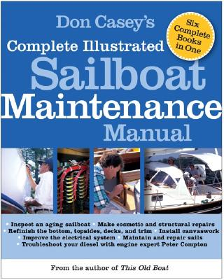 Don Casey's Complete Illustrated Sailboat Maintenance Manual: Including Inspecting the Aging Sailboat, Sailboat Hull and Deck Repair, Sailboat Refinishing, Sailbo - Casey, Don
